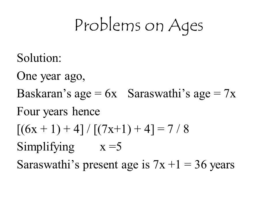 Problems on Ages Solution: One year ago, Baskaran's age = 6xSaraswathi's age = 7x Four years hence [(6x + 1) + 4] / [(7x+1) + 4] = 7 / 8 Simplifyingx