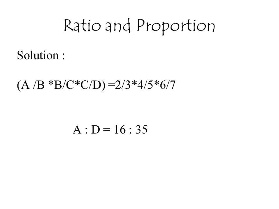 Ratio and Proportion Solution : (A /B *B/C*C/D) =2/3*4/5*6/7 A : D = 16 : 35