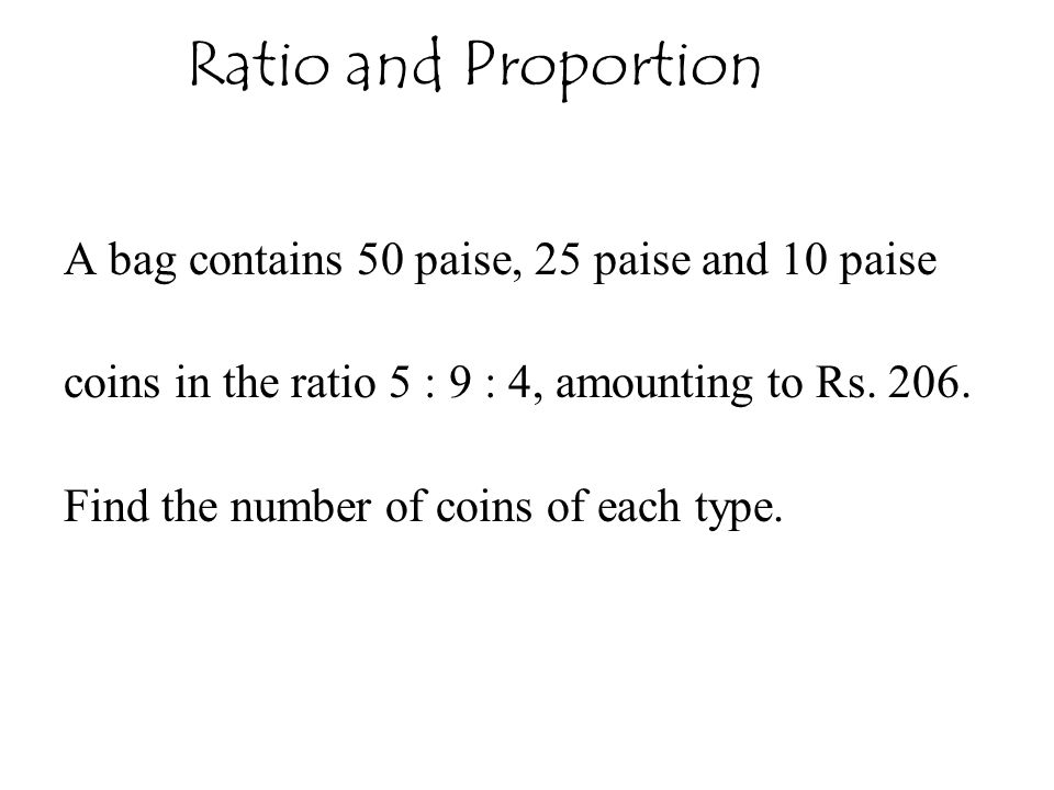 Ratio and Proportion A bag contains 50 paise, 25 paise and 10 paise coins in the ratio 5 : 9 : 4, amounting to Rs. 206. Find the number of coins of ea
