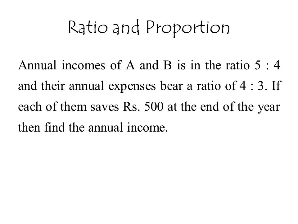 Ratio and Proportion Annual incomes of A and B is in the ratio 5 : 4 and their annual expenses bear a ratio of 4 : 3. If each of them saves Rs. 500 at