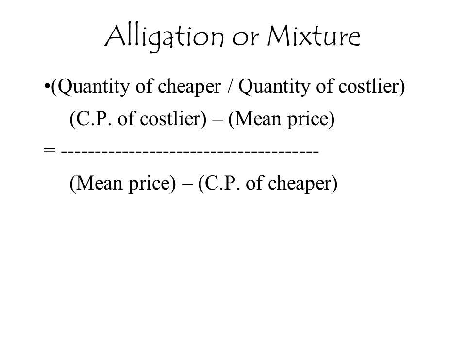 (Quantity of cheaper / Quantity of costlier) (C.P. of costlier) – (Mean price) = -------------------------------------- (Mean price) – (C.P. of cheape