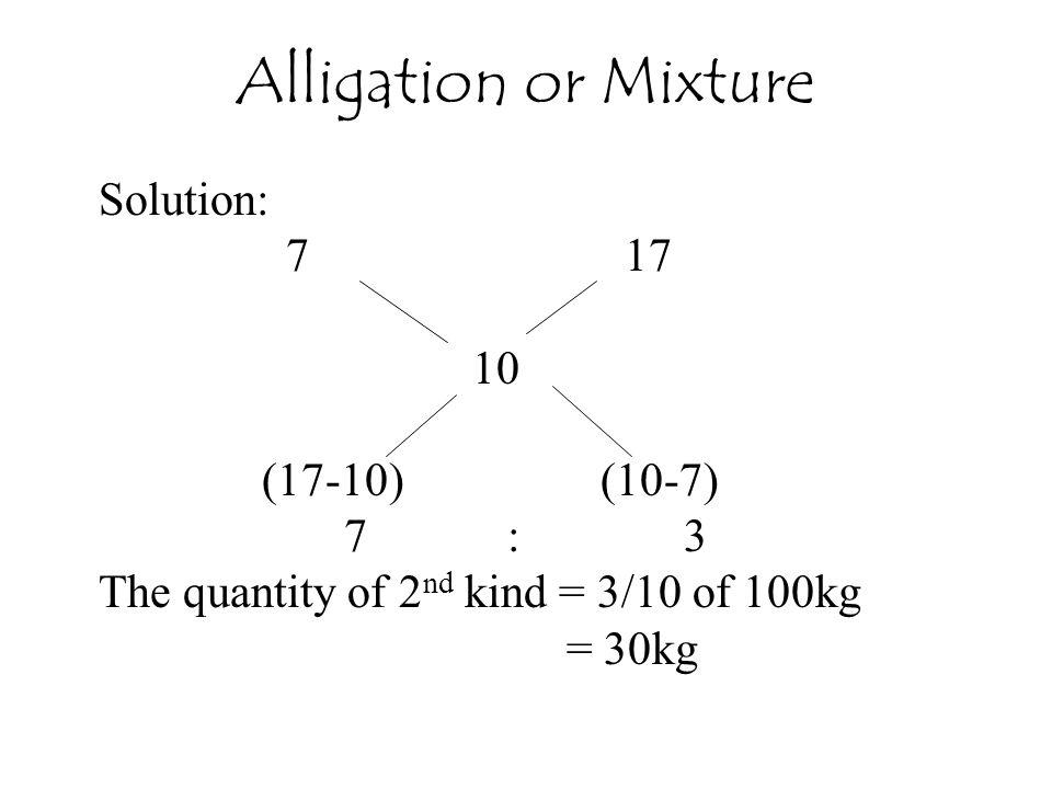 Solution: 7 17 10 (17-10) (10-7) 7 : 3 The quantity of 2 nd kind = 3/10 of 100kg = 30kg Alligation or Mixture