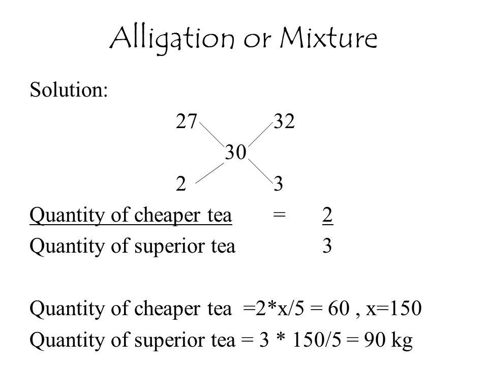 Solution: 2732 30 23 Quantity of cheaper tea=2 Quantity of superior tea3 Quantity of cheaper tea =2*x/5 = 60, x=150 Quantity of superior tea = 3 * 150