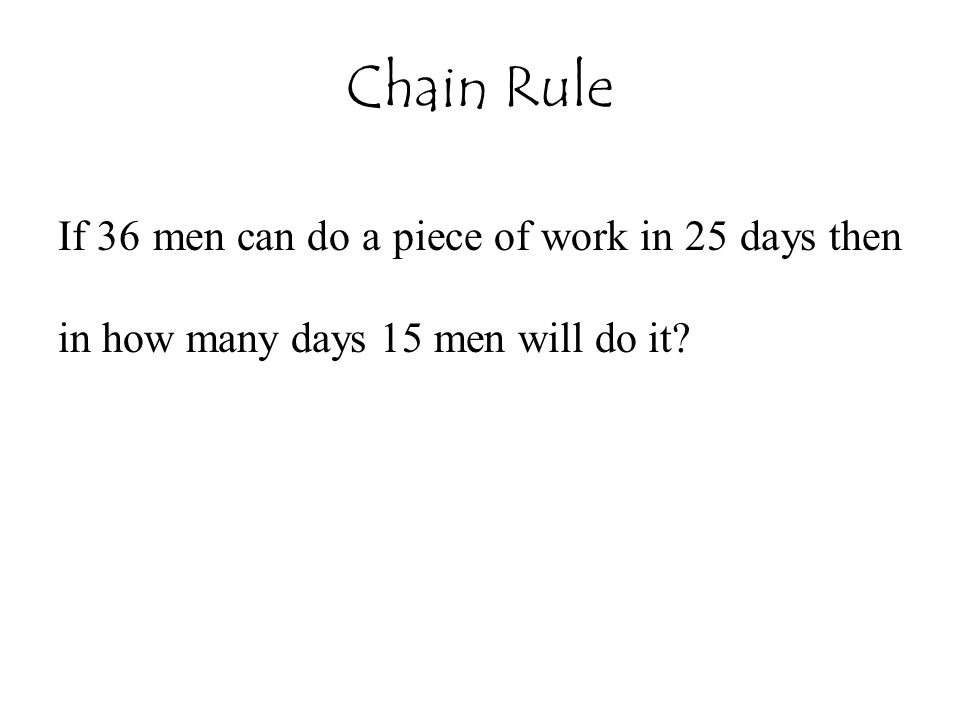 Chain Rule If 36 men can do a piece of work in 25 days then in how many days 15 men will do it?