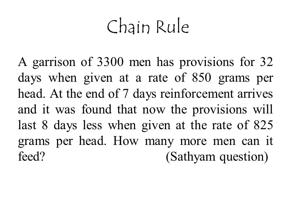 Chain Rule A garrison of 3300 men has provisions for 32 days when given at a rate of 850 grams per head. At the end of 7 days reinforcement arrives an