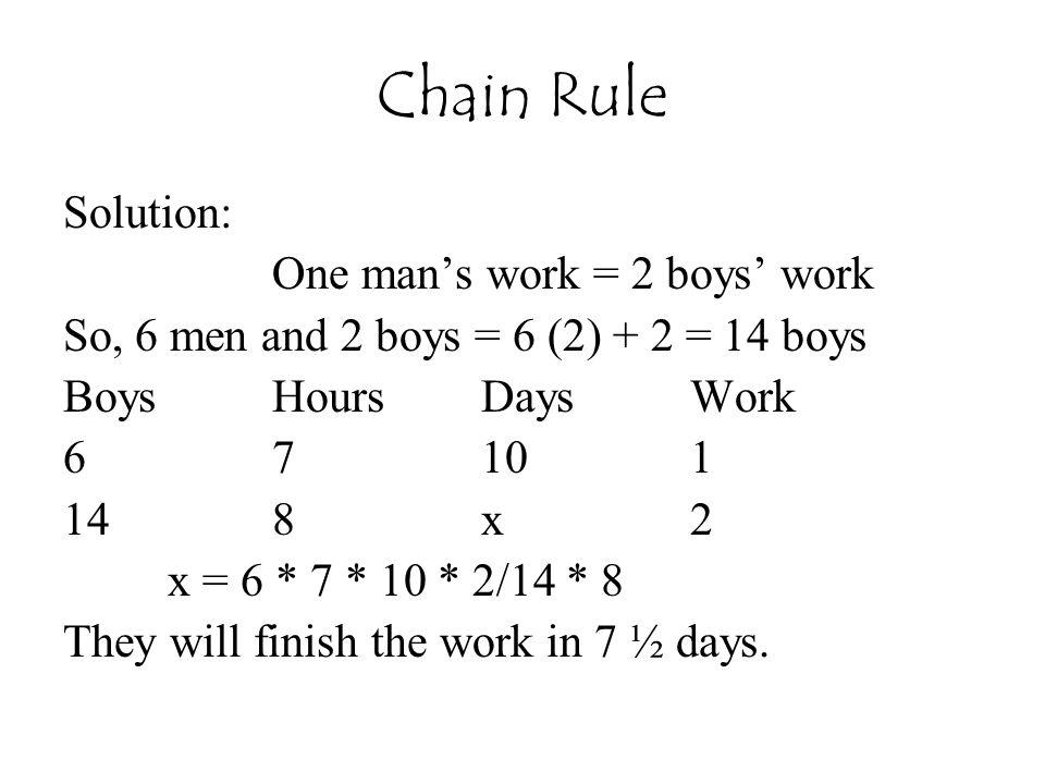 Chain Rule Solution: One man's work = 2 boys' work So, 6 men and 2 boys = 6 (2) + 2 = 14 boys BoysHoursDaysWork 67101 148x2 x = 6 * 7 * 10 * 2/14 * 8