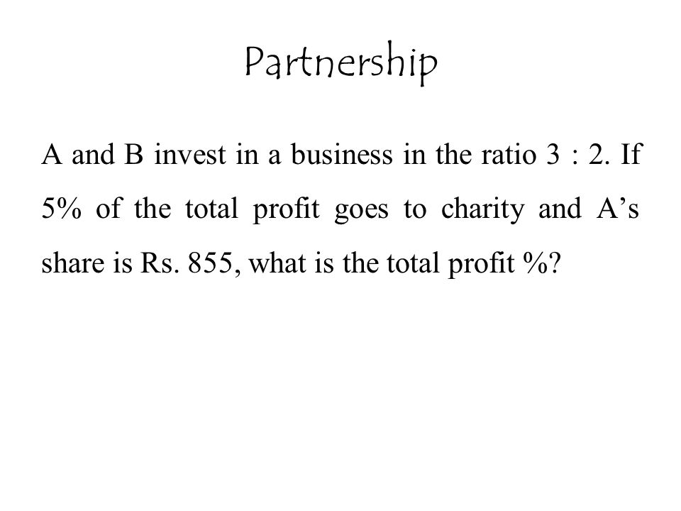Partnership A and B invest in a business in the ratio 3 : 2. If 5% of the total profit goes to charity and A's share is Rs. 855, what is the total pro