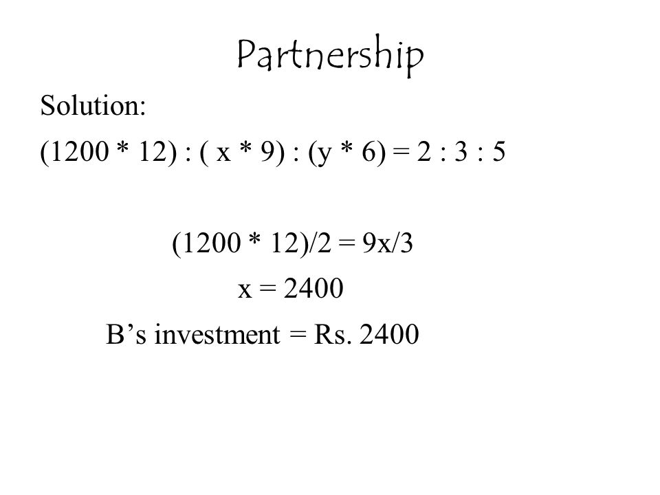 Solution: (1200 * 12) : ( x * 9) : (y * 6) = 2 : 3 : 5 (1200 * 12)/2 = 9x/3 x = 2400 B's investment = Rs. 2400 Partnership