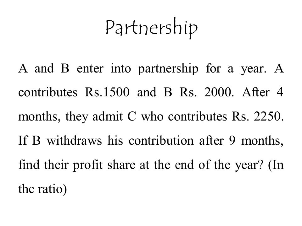 A and B enter into partnership for a year. A contributes Rs.1500 and B Rs. 2000. After 4 months, they admit C who contributes Rs. 2250. If B withdraws