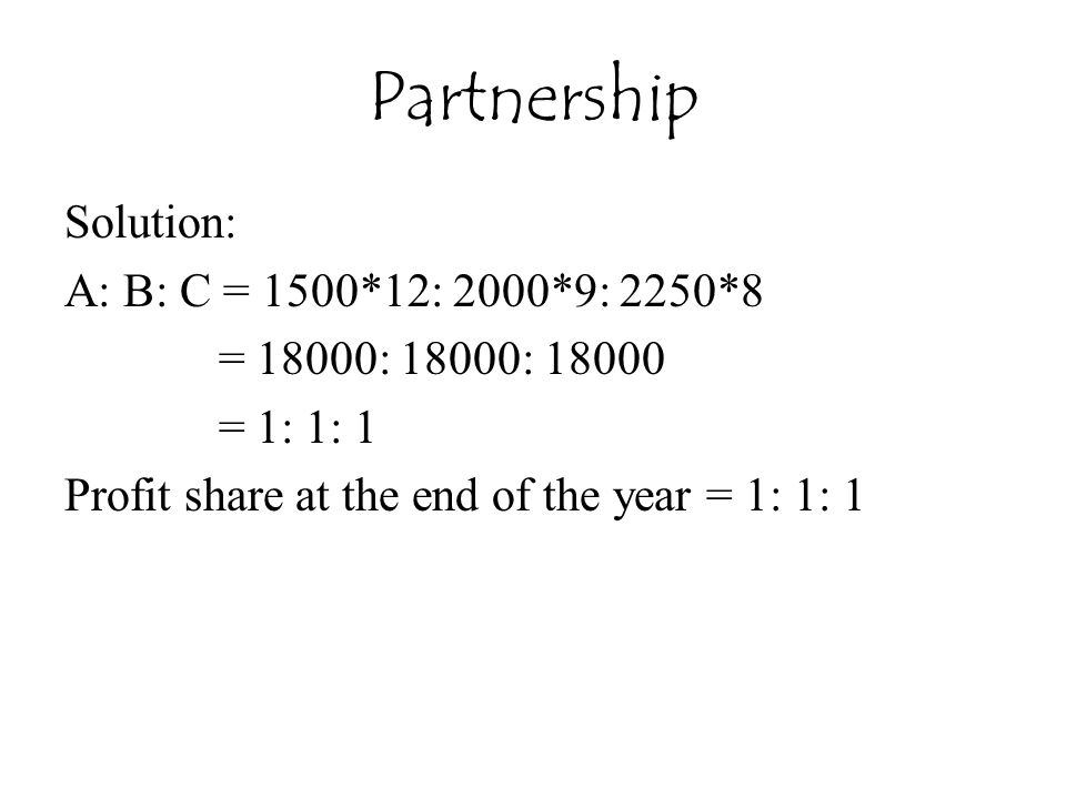 Partnership Solution: A: B: C = 1500*12: 2000*9: 2250*8 = 18000: 18000: 18000 = 1: 1: 1 Profit share at the end of the year = 1: 1: 1