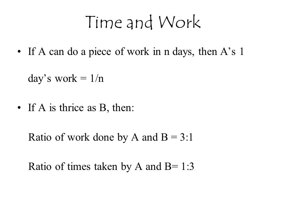If A can do a piece of work in n days, then A's 1 day's work = 1/n If A is thrice as B, then: Ratio of work done by A and B = 3:1 Ratio of times taken