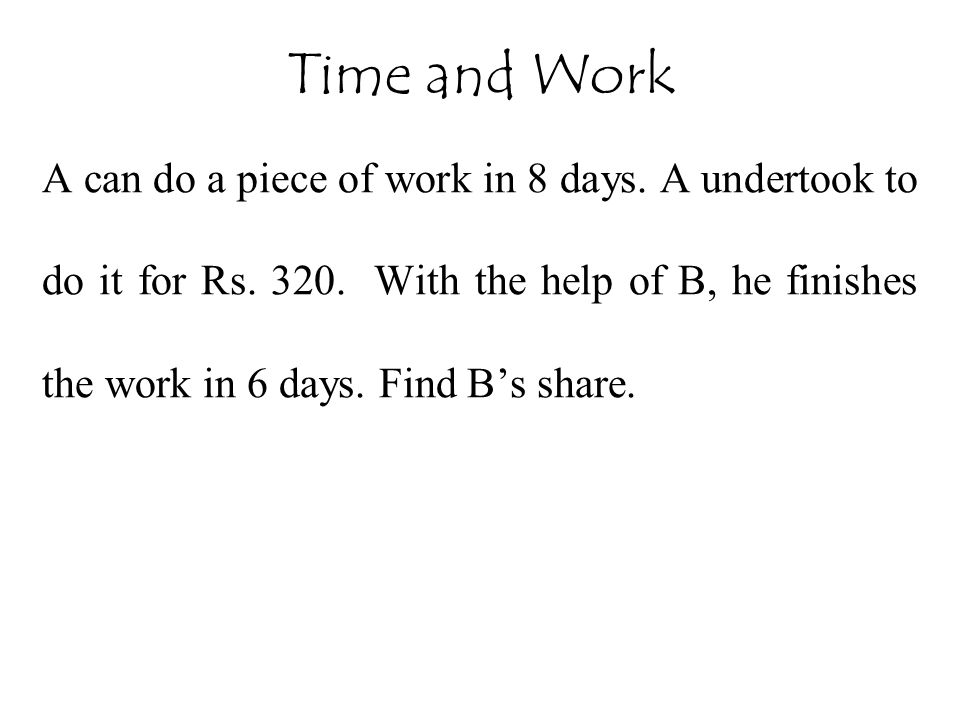 A can do a piece of work in 8 days. A undertook to do it for Rs. 320. With the help of B, he finishes the work in 6 days. Find B's share. Time and Wor