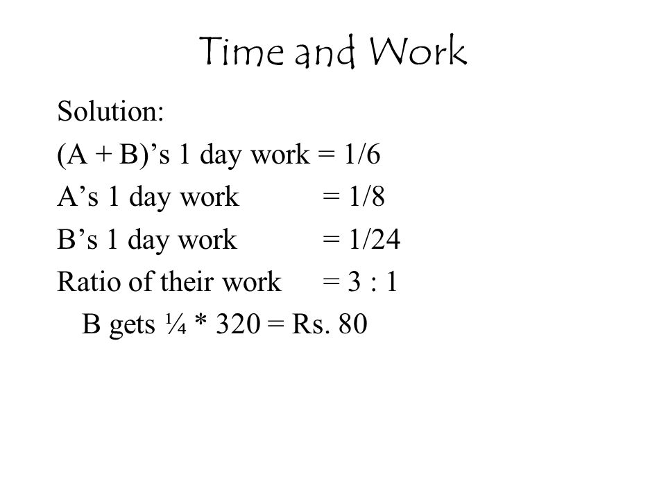 Solution: (A + B)'s 1 day work = 1/6 A's 1 day work = 1/8 B's 1 day work = 1/24 Ratio of their work = 3 : 1 B gets ¼ * 320 = Rs. 80 Time and Work