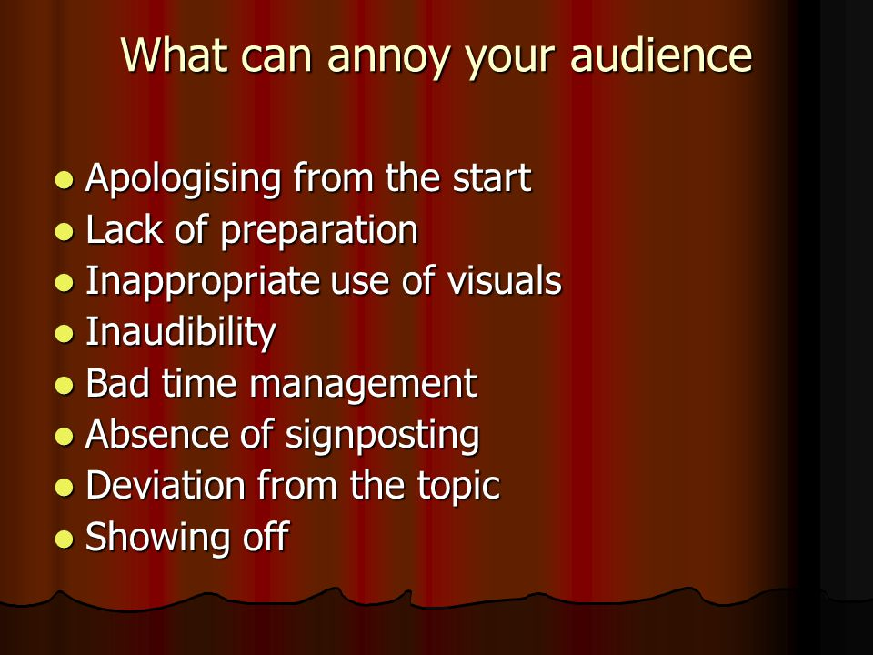What can annoy your audience Apologising from the start Apologising from the start Lack of preparation Lack of preparation Inappropriate use of visuals Inappropriate use of visuals Inaudibility Inaudibility Bad time management Bad time management Absence of signposting Absence of signposting Deviation from the topic Deviation from the topic Showing off Showing off