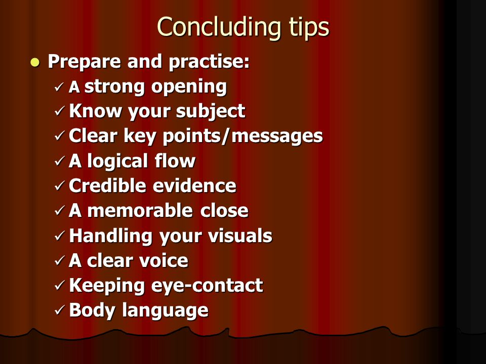 Concluding tips Prepare and practise: Prepare and practise: A strong opening A strong opening Know your subject Know your subject Clear key points/messages Clear key points/messages A logical flow A logical flow Credible evidence Credible evidence A memorable close A memorable close Handling your visuals Handling your visuals A clear voice A clear voice Keeping eye-contact Keeping eye-contact Body language Body language