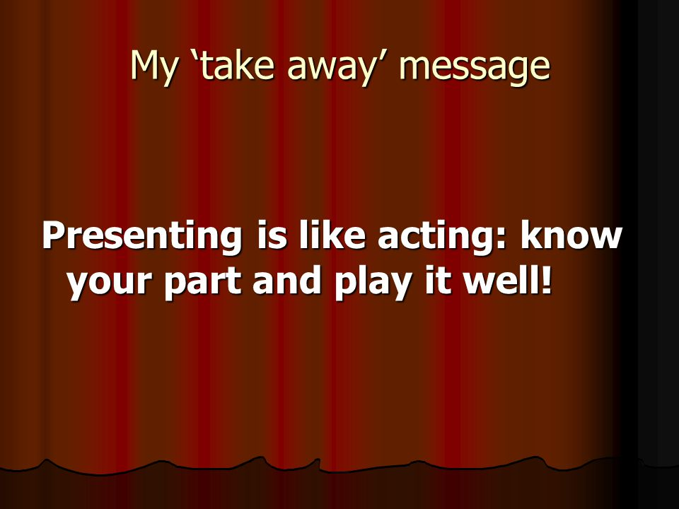 My 'take away' message Presenting is like acting: know your part and play it well!