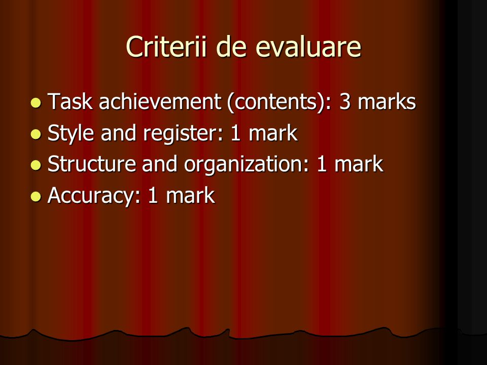 Criterii de evaluare Task achievement (contents): 3 marks Task achievement (contents): 3 marks Style and register: 1 mark Style and register: 1 mark Structure and organization: 1 mark Structure and organization: 1 mark Accuracy: 1 mark Accuracy: 1 mark