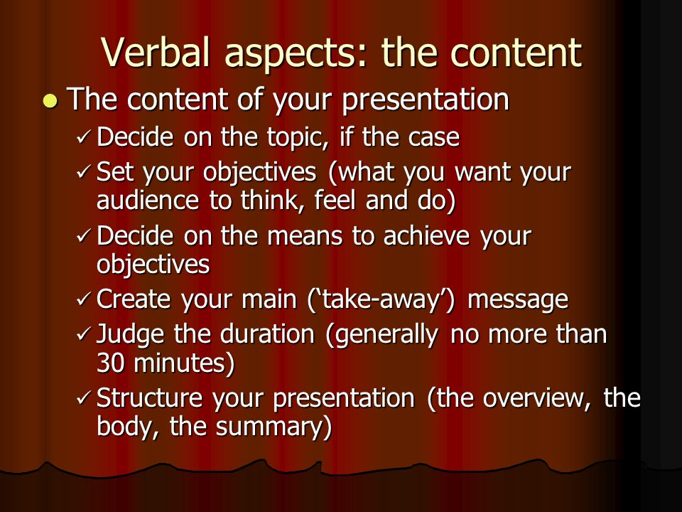 Verbal aspects: the content The content of your presentation The content of your presentation Decide on the topic, if the case Decide on the topic, if the case Set your objectives (what you want your audience to think, feel and do) Set your objectives (what you want your audience to think, feel and do) Decide on the means to achieve your objectives Decide on the means to achieve your objectives Create your main ('take-away') message Create your main ('take-away') message Judge the duration (generally no more than 30 minutes) Judge the duration (generally no more than 30 minutes) Structure your presentation (the overview, the body, the summary) Structure your presentation (the overview, the body, the summary)