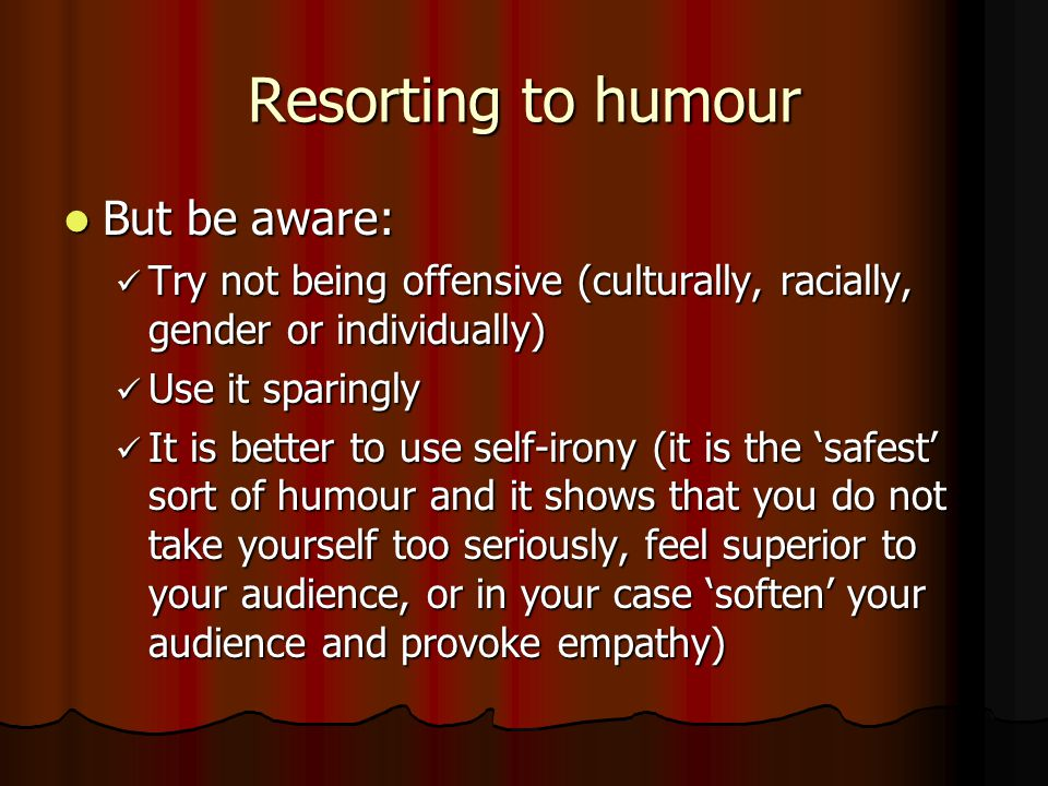 Resorting to humour But be aware: But be aware: Try not being offensive (culturally, racially, gender or individually) Try not being offensive (culturally, racially, gender or individually) Use it sparingly Use it sparingly It is better to use self-irony (it is the 'safest' sort of humour and it shows that you do not take yourself too seriously, feel superior to your audience, or in your case 'soften' your audience and provoke empathy) It is better to use self-irony (it is the 'safest' sort of humour and it shows that you do not take yourself too seriously, feel superior to your audience, or in your case 'soften' your audience and provoke empathy)