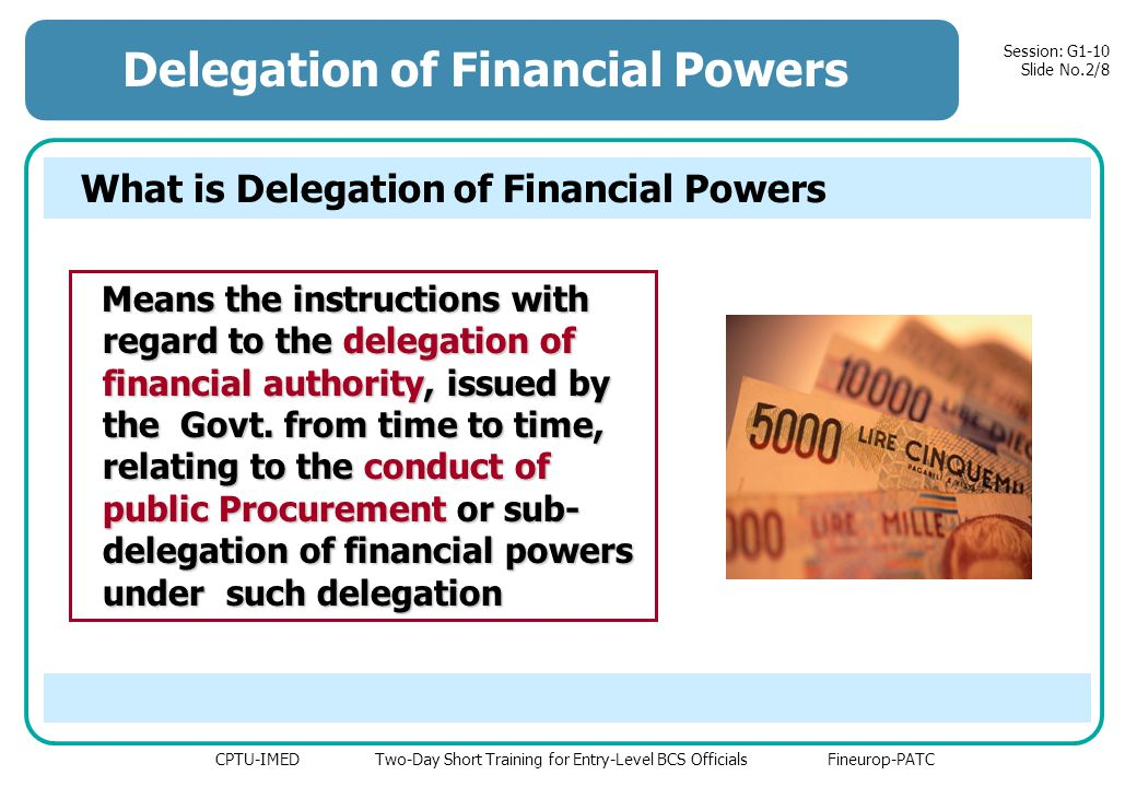 CPTU-IMED Two-Day Short Training for Entry-Level BCS Officials Fineurop-PATC Session: G1-10 Slide No.2/8 Delegation of Financial Powers What is Delegation of Financial Powers Means the instructions with regard to the delegation of financial authority, issued by the Govt.
