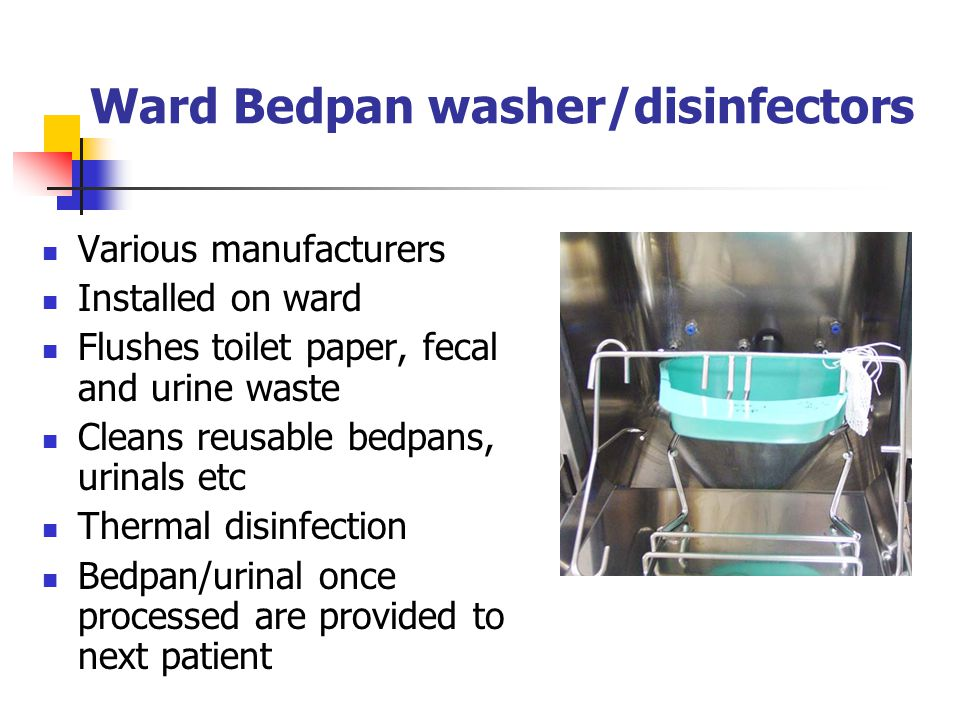 Ward Bedpan washer/disinfectors Various manufacturers Installed on ward Flushes toilet paper, fecal and urine waste Cleans reusable bedpans, urinals e