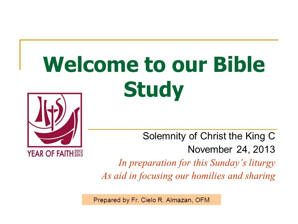 Welcome to our Bible Study Solemnity of Christ the King C November 24, 2013 In preparation for this Sunday's liturgy As aid in focusing our homilies and sharing Prepared by Fr.