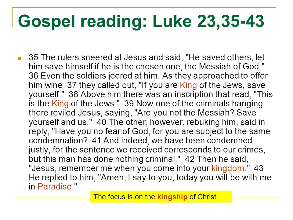 Gospel reading: Luke 23,35-43 35 The rulers sneered at Jesus and said, He saved others, let him save himself if he is the chosen one, the Messiah of God. 36 Even the soldiers jeered at him.