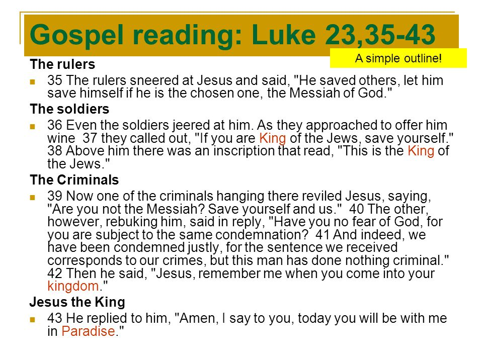 Gospel reading: Luke 23,35-43 The rulers 35 The rulers sneered at Jesus and said, He saved others, let him save himself if he is the chosen one, the Messiah of God. The soldiers 36 Even the soldiers jeered at him.
