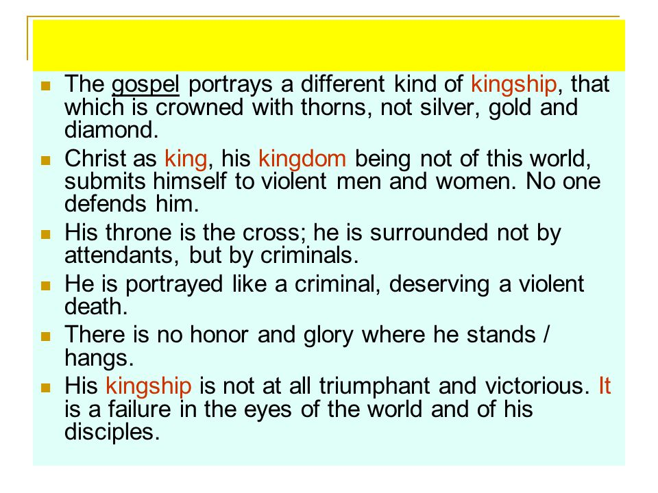 The gospel portrays a different kind of kingship, that which is crowned with thorns, not silver, gold and diamond.