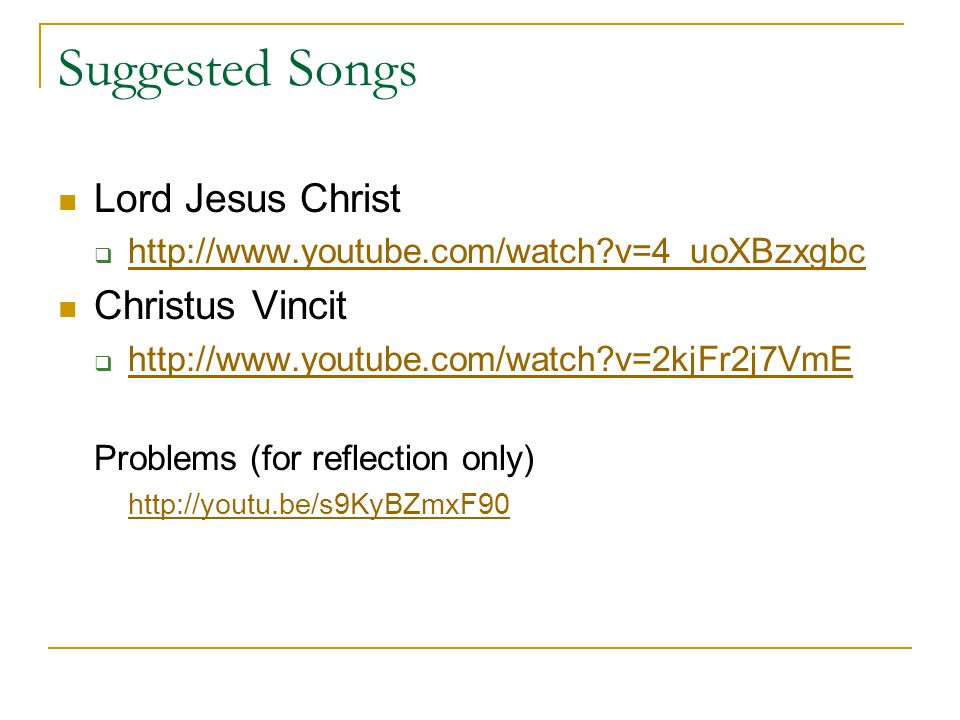 Suggested Songs Lord Jesus Christ  http://www.youtube.com/watch v=4_uoXBzxgbc http://www.youtube.com/watch v=4_uoXBzxgbc Christus Vincit  http://www.youtube.com/watch v=2kjFr2j7VmE http://www.youtube.com/watch v=2kjFr2j7VmE Problems (for reflection only) http://youtu.be/s9KyBZmxF90