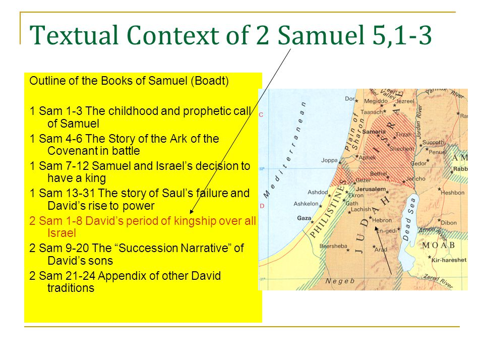 Textual Context of 2 Samuel 5,1-3 Outline of the Books of Samuel (Boadt) 1 Sam 1-3 The childhood and prophetic call of Samuel 1 Sam 4-6 The Story of the Ark of the Covenant in battle 1 Sam 7-12 Samuel and Israel's decision to have a king 1 Sam 13-31 The story of Saul's failure and David's rise to power 2 Sam 1-8 David's period of kingship over all Israel 2 Sam 9-20 The Succession Narrative of David's sons 2 Sam 21-24 Appendix of other David traditions