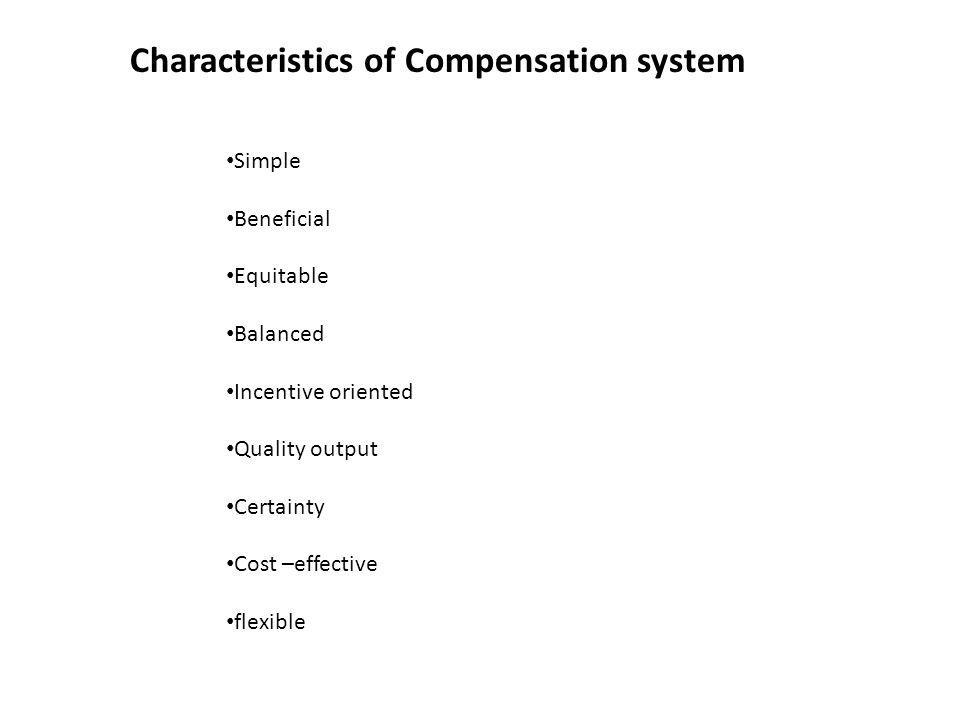 Characteristics of Compensation system Simple Beneficial Equitable Balanced Incentive oriented Quality output Certainty Cost –effective flexible