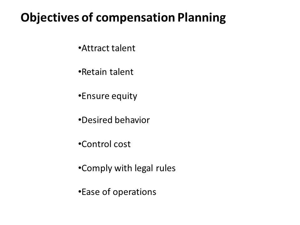 Objectives of compensation Planning Attract talent Retain talent Ensure equity Desired behavior Control cost Comply with legal rules Ease of operation