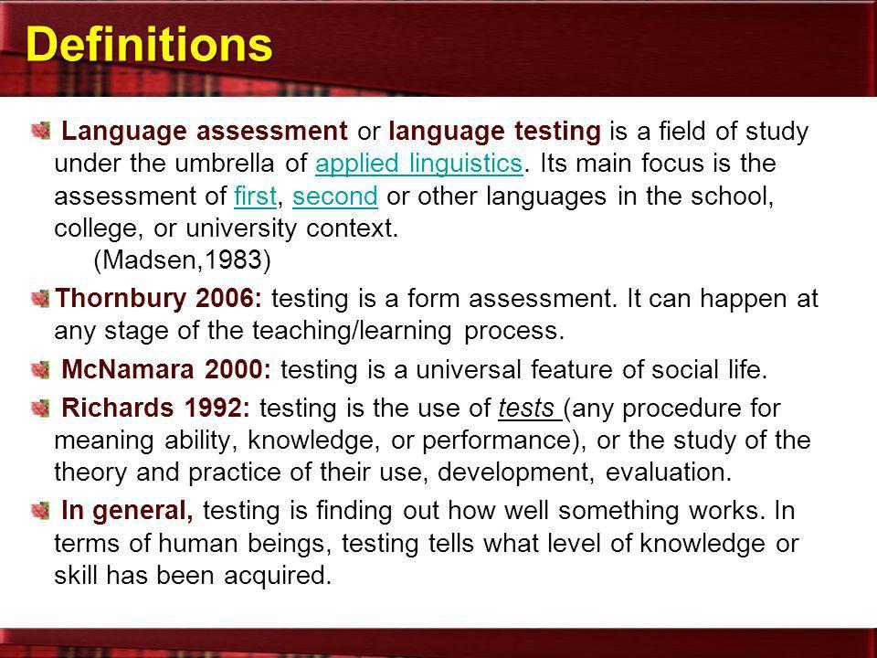 Definitions Language assessment or language testing is a field of study under the umbrella of applied linguistics. Its main focus is the assessment of