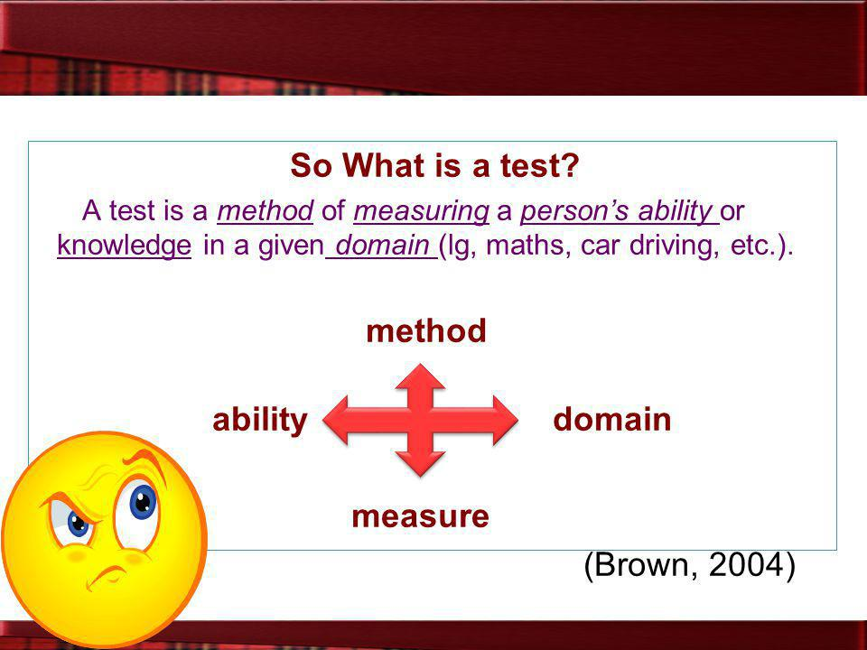 So What is a test? A test is a method of measuring a person's ability or knowledge in a given domain (lg, maths, car driving, etc.). method ability do