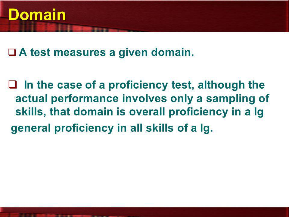 Domain  A test measures a given domain.  In the case of a proficiency test, although the actual performance involves only a sampling of skills, that