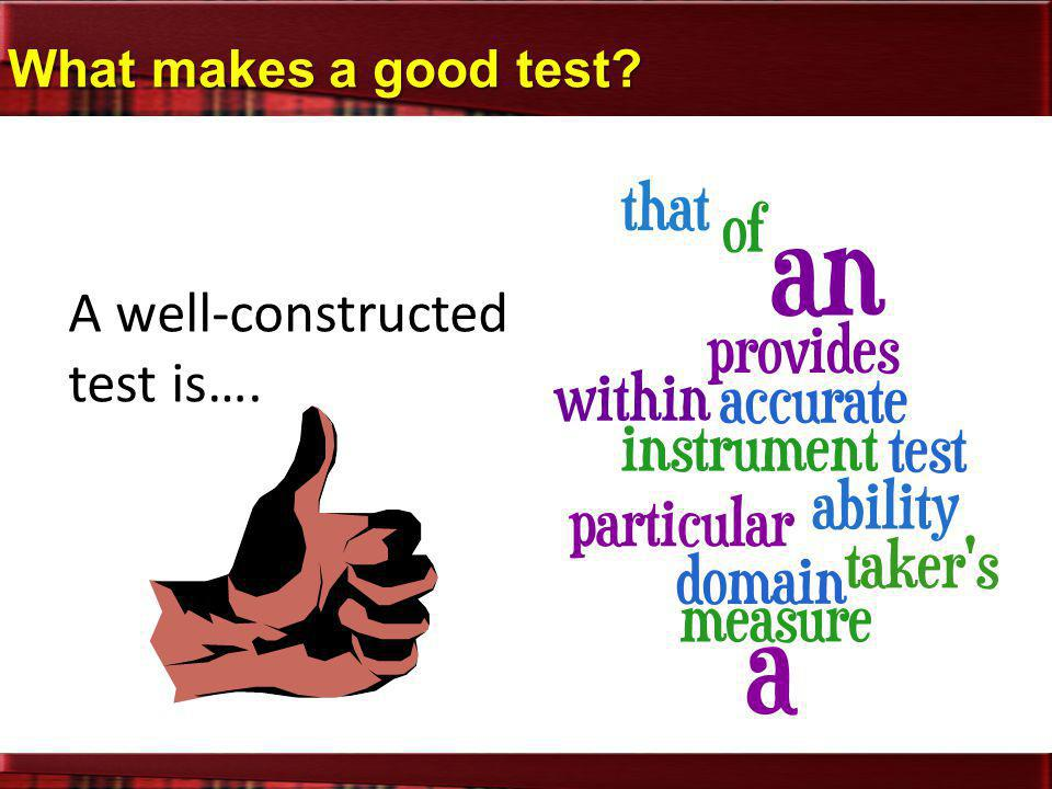 What makes a good test? A well-constructed test is….