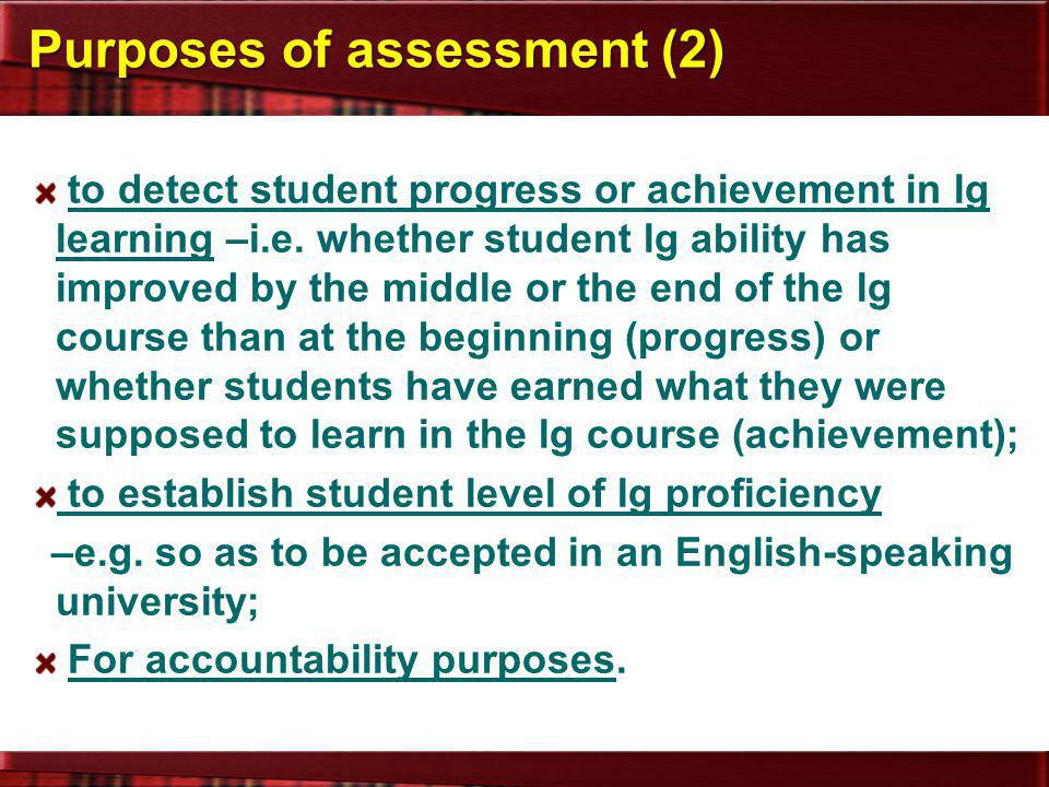 Purposes of assessment (2) to detect student progress or achievement in lg learning –i.e. whether student lg ability has improved by the middle or the