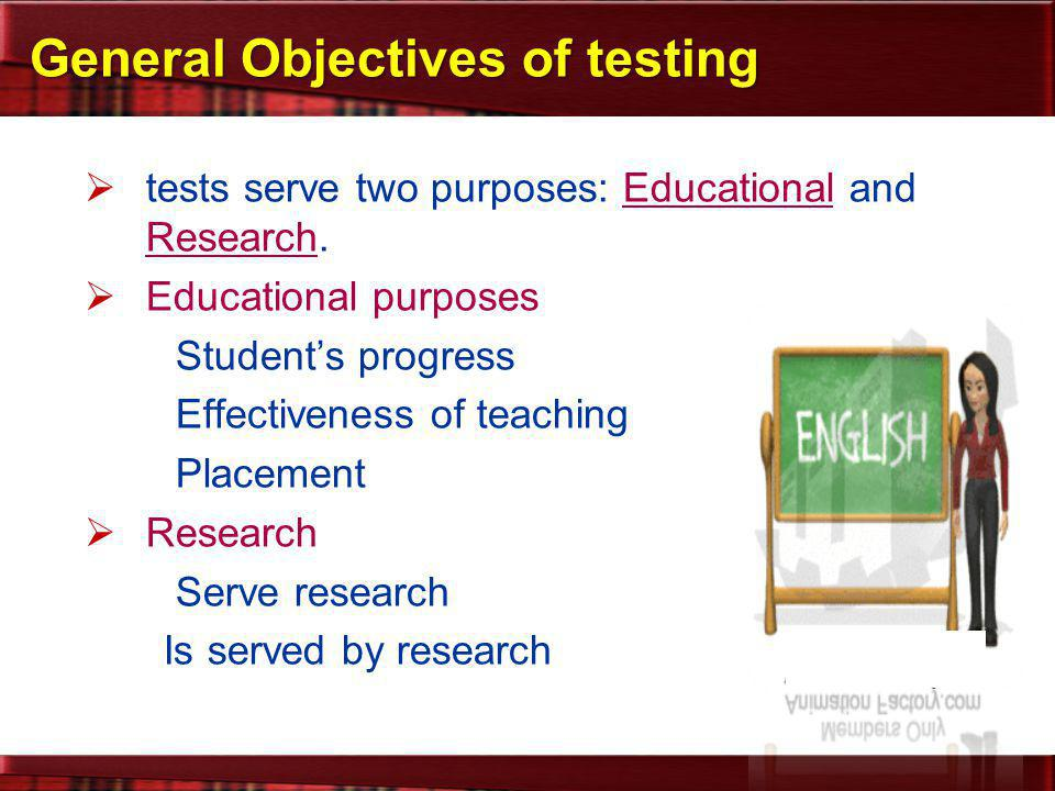 General Objectives of testing  tests serve two purposes: Educational and Research.  Educational purposes Student's progress Effectiveness of teachin