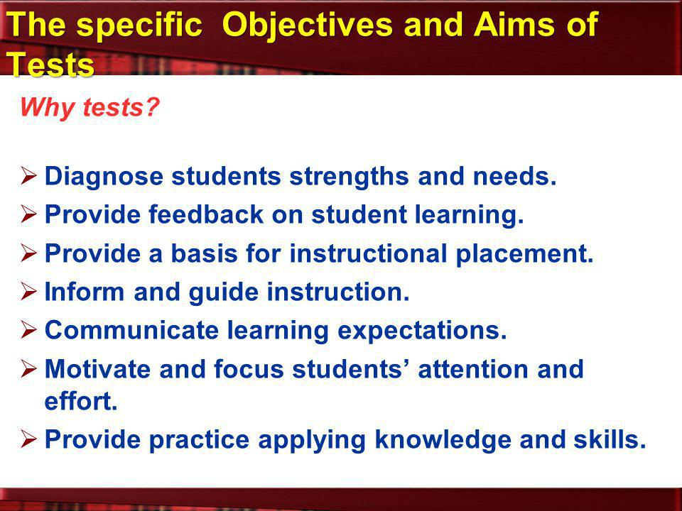 The specific Objectives and Aims of Tests Why tests?  Diagnose students strengths and needs.  Provide feedback on student learning.  Provide a basi