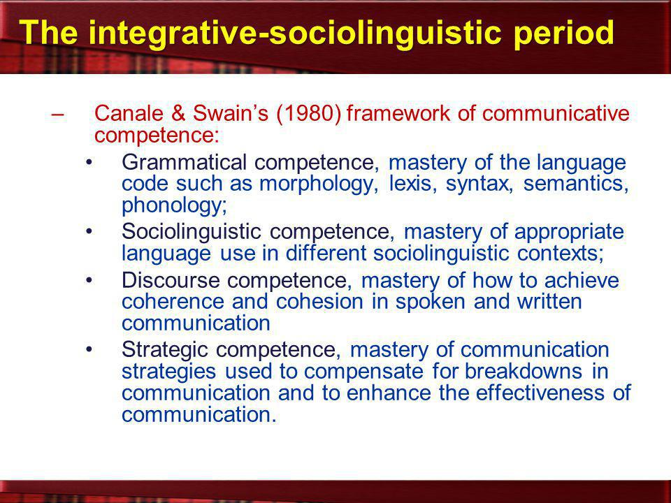 –Bachman's (1990)'s framework of communicative language ability: Language competence: grammatical, sociolinguistic, and discourse competence (Canale & Swain): –organizational competence »grammatical competence »textual competence –pragmatic competence »illocutionary competence »sociolinguistic competence Strategic competence: performs assessment, planning, and execution functions in determining the most effective means of achieving a communicative goal Psycho-physiological mechanisms: characterize the channel (auditory, visual) and mode (receptive, productive) The integrative-sociolinguistic period