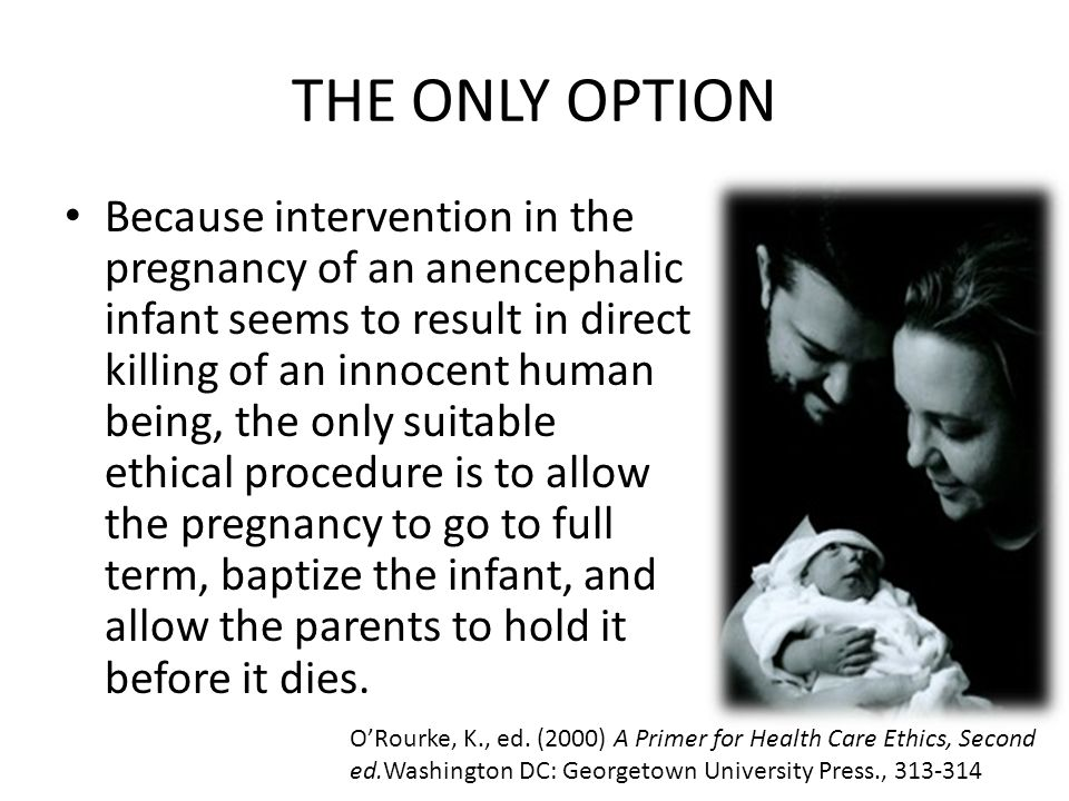 THE ONLY OPTION Because intervention in the pregnancy of an anencephalic infant seems to result in direct killing of an innocent human being, the only