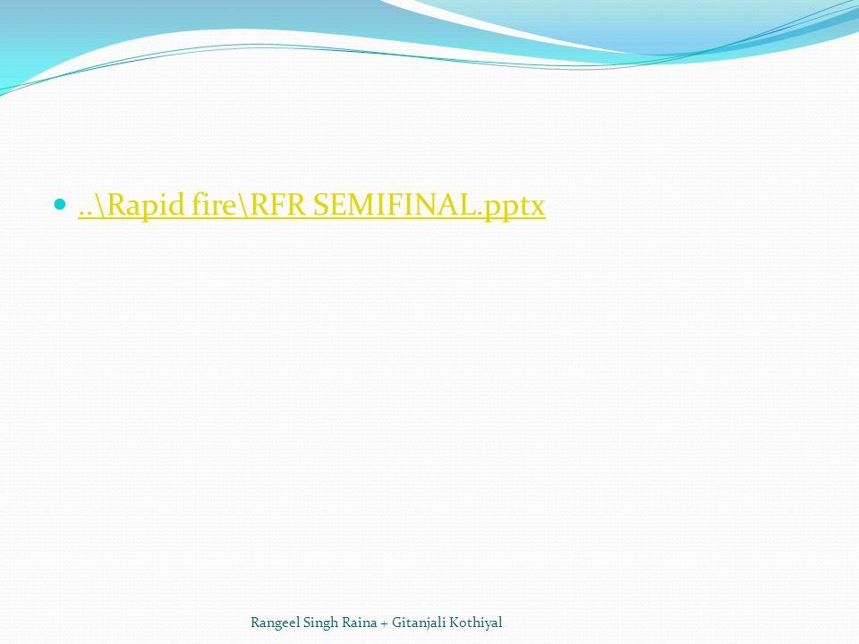 ..\Rapid fire\RFR SEMIFINAL.pptx Rangeel Singh Raina + Gitanjali Kothiyal