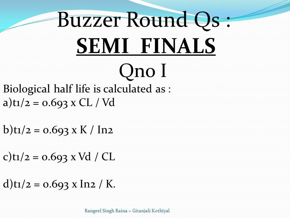 Buzzer Round Qs : SEMI FINALS Qno I Biological half life is calculated as : a)t1/2 = 0.693 x CL / Vd b)t1/2 = 0.693 x K / In2 c)t1/2 = 0.693 x Vd / CL d)t1/2 = 0.693 x In2 / K.