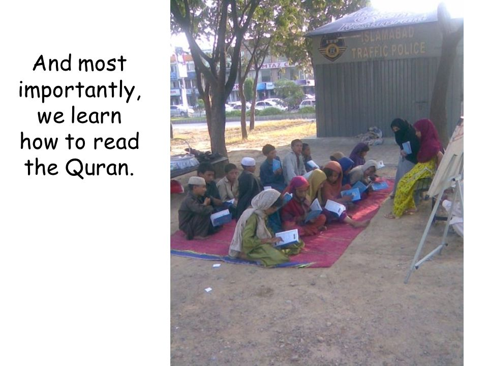 And most importantly, we learn how to read the Quran.