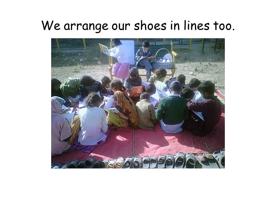We arrange our shoes in lines too.
