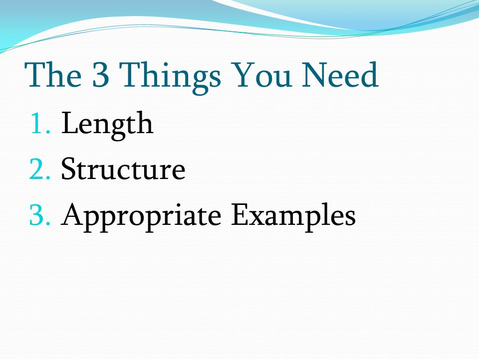 1. Length 2. Structure 3. Appropriate Examples The 3 Things You Need