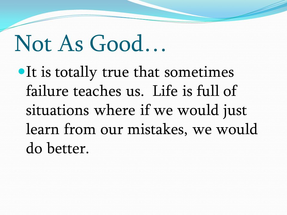 It is totally true that sometimes failure teaches us. Life is full of situations where if we would just learn from our mistakes, we would do better. N