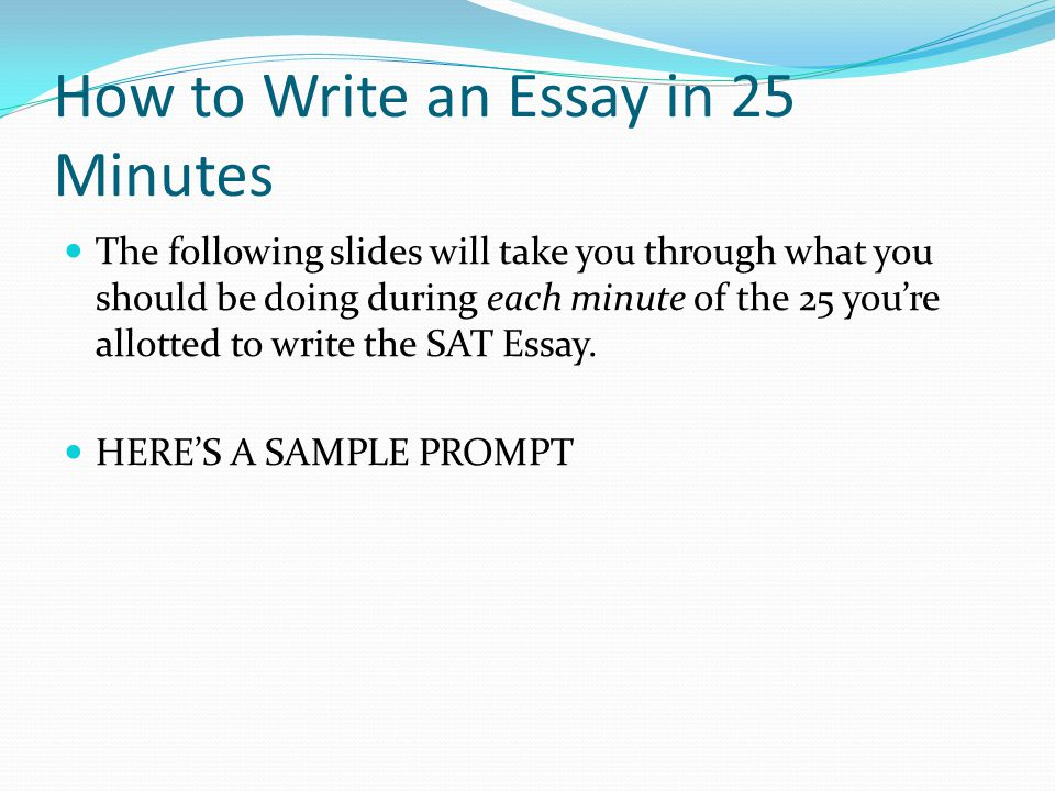 How to Write an Essay in 25 Minutes The following slides will take you through what you should be doing during each minute of the 25 you're allotted t