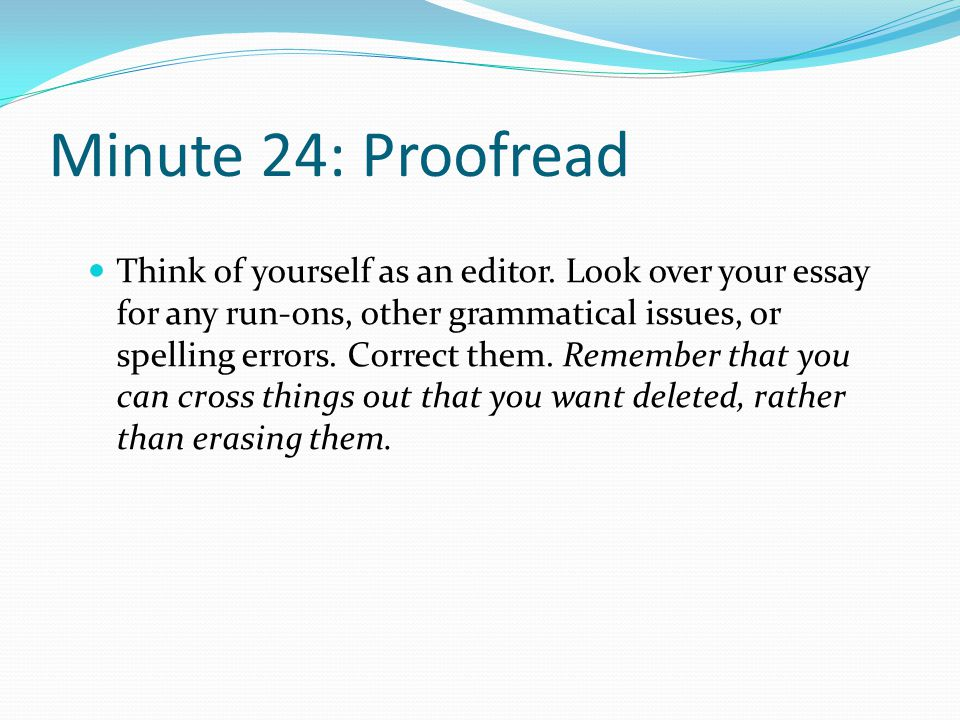 Minute 24: Proofread Think of yourself as an editor. Look over your essay for any run-ons, other grammatical issues, or spelling errors. Correct them.